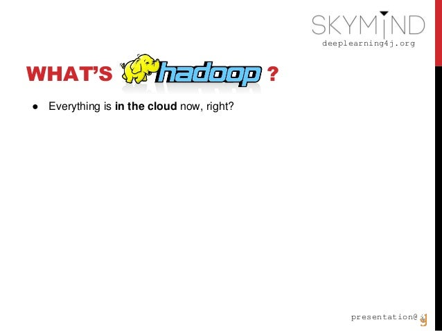 deeplearning4j.org presentation@ WHAT'S ? ● Everything is in the cloud now, right?