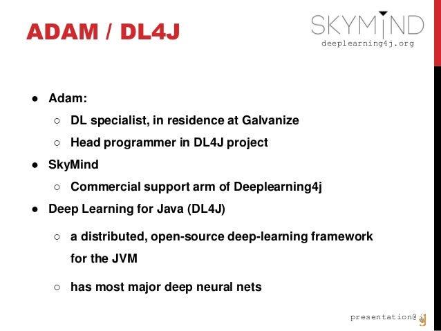 deeplearning4j.org presentation@ ADAM / DL4J ● Adam: ○ DL specialist, in residence at Galvanize ○ Head programmer in DL4J ...