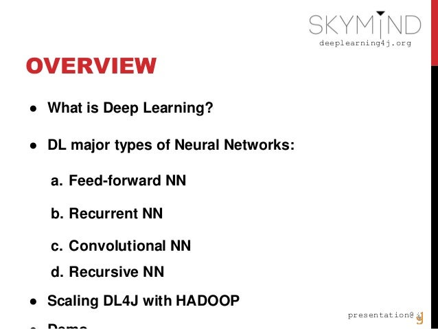 deeplearning4j.org presentation@ OVERVIEW ● What is Deep Learning? ● DL major types of Neural Networks: a. Feed-forward NN...