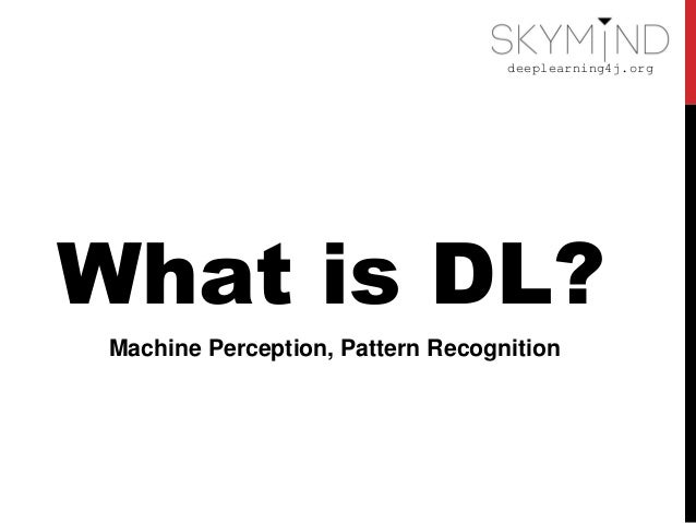 deeplearning4j.org What is DL? Machine Perception, Pattern Recognition