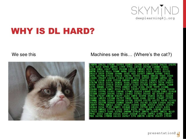 deeplearning4j.org presentation@ WHY IS DL HARD? We see this Machines see this… (Where's the cat?)