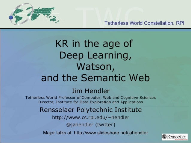 Tetherless World Constellation, RPI KR in the age of Deep Learning, Watson, and the Semantic Web Jim Hendler Tetherless Wo...