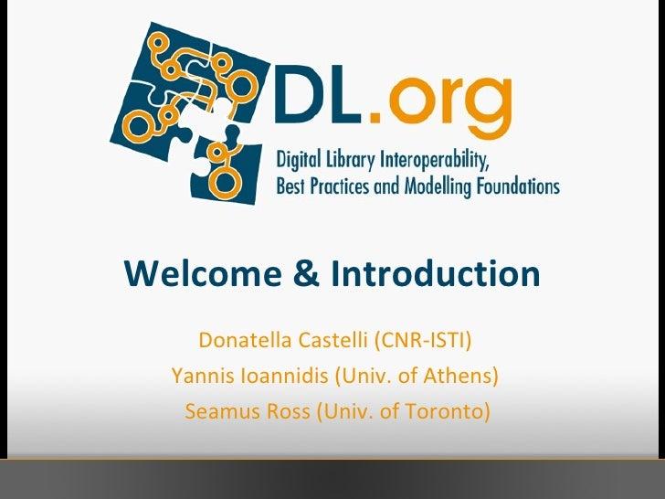 Welcome & Introduction Donatella Castelli (CNR-ISTI)  Yannis Ioannidis (Univ. of Athens)  Seamus Ross (Univ. of Toronto)