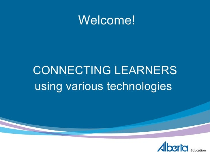 Welcome! CONNECTING LEARNERS using various technologies