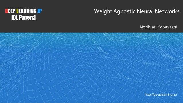 1 DEEP LEARNING JP [DL Papers] http://deeplearning.jp/ WeightAgnostic Neural Networks Norihisa Kobayashi