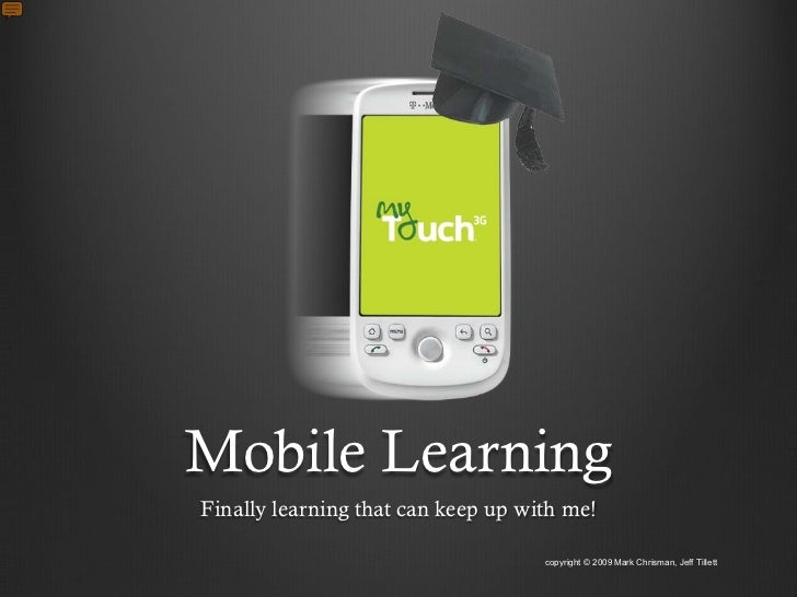 Mobile Learning Finally learning that can keep up with me!                                      copyright © 2009 Mark Chri...