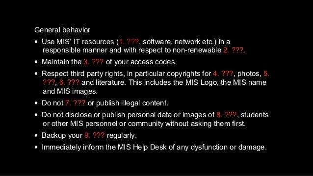 General behavior • Use MIS' IT resources (1. ???, software, network etc.) in a responsible manner and with respect to non-...