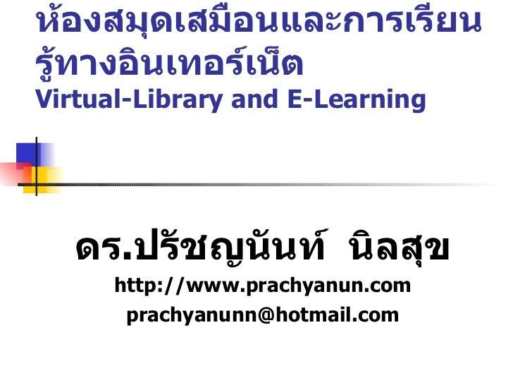 ห้องสมุดเสมือนและการเรียนรู้ทางอินเทอร์เน็ต Virtual-Library and E-Learning ดร . ปรัชญนันท์  นิลสุข http://www.prachyanun.c...