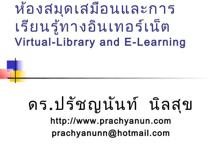 ห้อ งสมุด เสมือ นและการเรีย นรู้ท างอิน เทอร์เ น็ตVirtual-Library and E-Learning  ดร. ปรัช ญนัน ท์ นิล สุข      http://www...