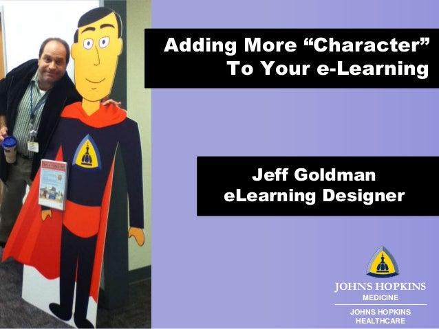 "Adding More ""Character"" To Your e-Learning  Jeff Goldman eLearning Designer  JOHNS HOPKINS MEDICINE JOHNS HOPKINS HEALTHCA..."