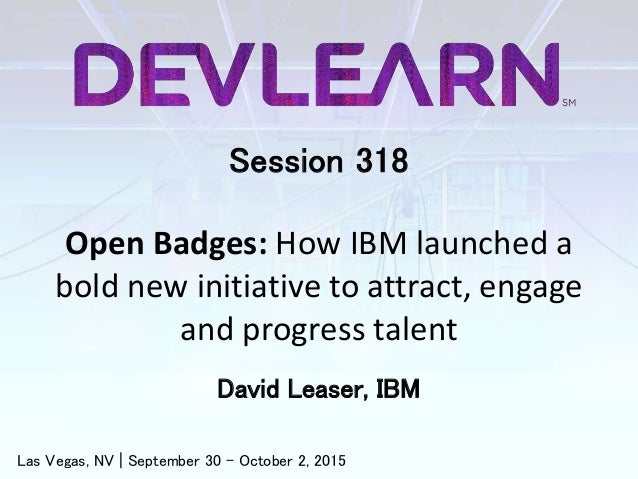 Session 318 Open Badges: How IBM launched a bold new initiative to attract, engage and progress talent David Leaser, IBM L...