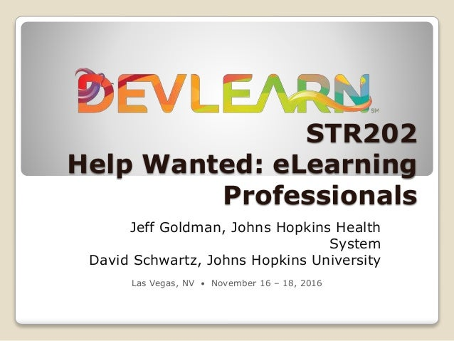 STR202 Help Wanted: eLearning Professionals Jeff Goldman, Johns Hopkins Health System David Schwartz, Johns Hopkins Univer...