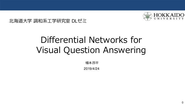 0 Differential Networks for Visual Question Answering 幡本昂平 2019/4/24 北海道大学 調和系工学研究室 DLゼミ