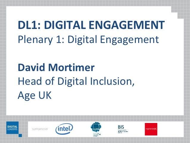 DL1: DIGITAL ENGAGEMENTPlenary 1: Digital EngagementDavid MortimerHead of Digital Inclusion,Age UK