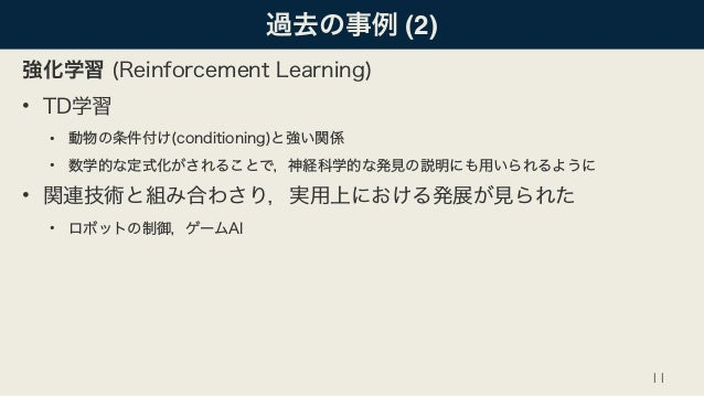 過去の事例 (2) 強化学習 (Reinforcement Learning) • TD学習 • 動物の条件付け(conditioning)と強い関係 • 数学的な定式化がされることで,神経科学的な発見の説明にも用いられるように • 関連技術と...