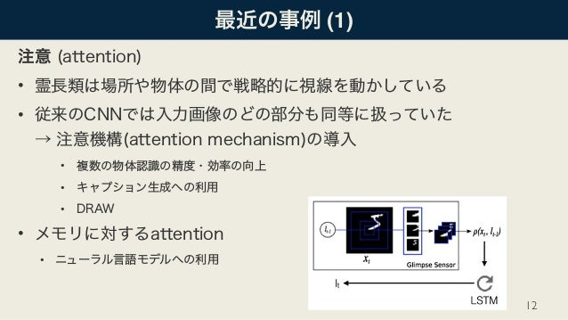 最近の事例 (1) 注意 (attention) • 霊長類は場所や物体の間で戦略的に視線を動かしている • 従来のCNNでは入力画像のどの部分も同等に扱っていた → 注意機構(attention mechanism)の導入 • 複数の物体認...
