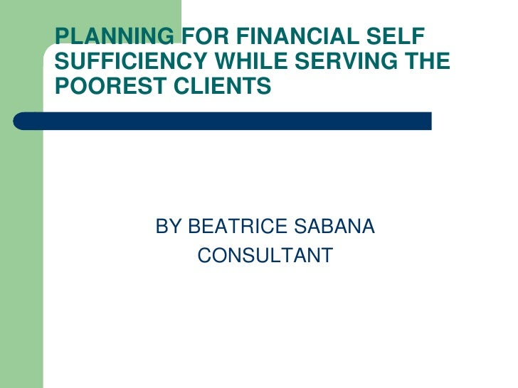 PLANNING FOR FINANCIAL SELF SUFFICIENCY WHILE SERVING THE POOREST CLIENTS            BY BEATRICE SABANA            CONSULT...