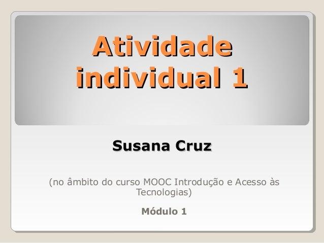 (no âmbito do curso MOOC Introdução e Acesso às Tecnologias) Módulo 1 AtividadeAtividade individual 1individual 1 Susana C...