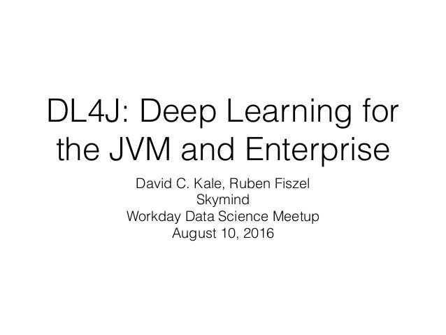 DL4J: Deep Learning for the JVM and Enterprise David C. Kale, Ruben Fiszel Skymind Workday Data Science Meetup August 10, ...