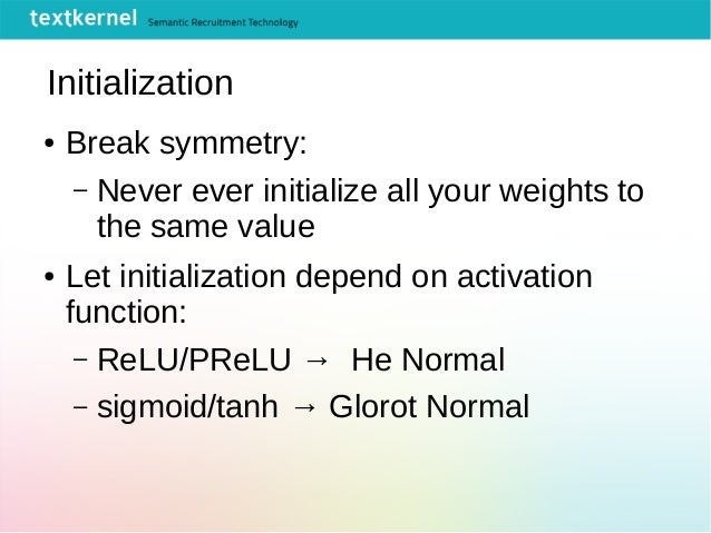 Initialization ● Break symmetry: – Never ever initialize all your weights to the same value ● Let initialization depend on...