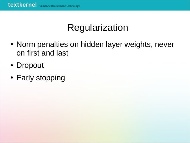 Regularization ● Norm penalties on hidden layer weights, never on first and last ● Dropout ● Early stopping
