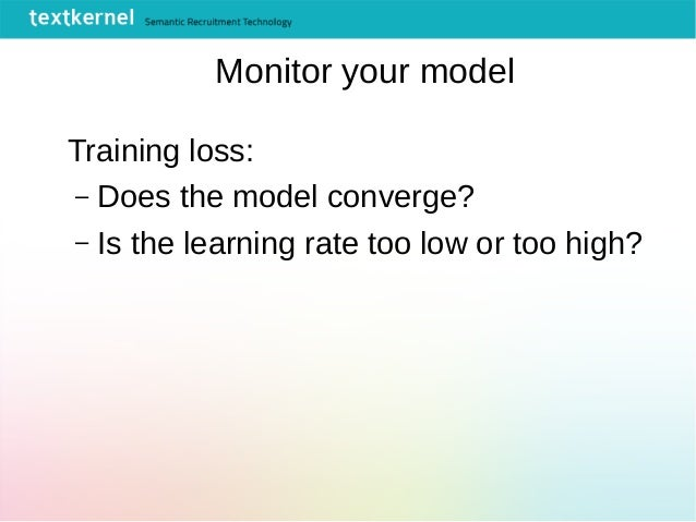 Monitor your model Training loss: – Does the model converge? – Is the learning rate too low or too high?