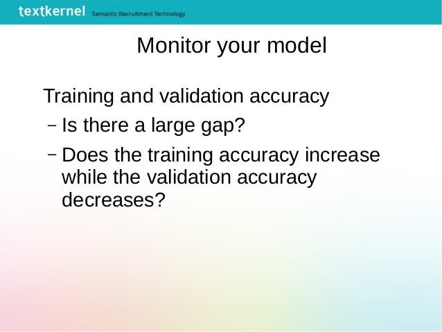 Monitor your model Training and validation accuracy – Is there a large gap? – Does the training accuracy increase while th...