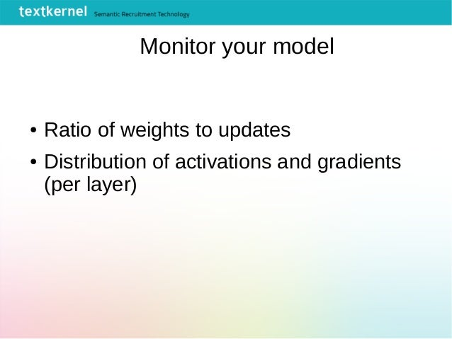 Monitor your model ● Ratio of weights to updates ● Distribution of activations and gradients (per layer)