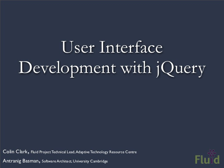User Interface         Development with jQueryColin Clark, Fluid Project Technical Lead, Adaptive Technology Resource Cent...