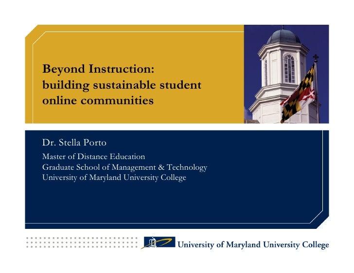Beyond Instruction: building sustainable student online communities   Dr. Stella Porto Master of Distance Education Gradua...