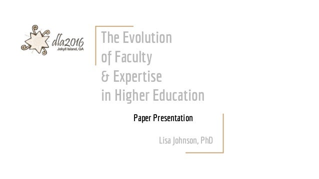 The Evolution of Faculty & Expertise in Higher Education Paper Presentation Lisa Johnson, PhD
