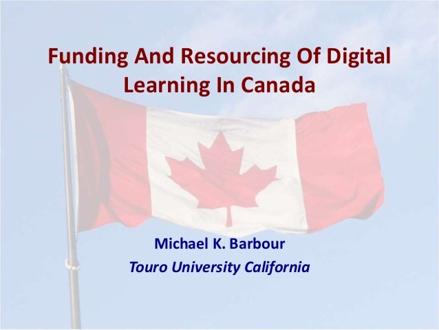 Funding And Resourcing Of Digital Learning In Canada Michael K. Barbour Touro University California