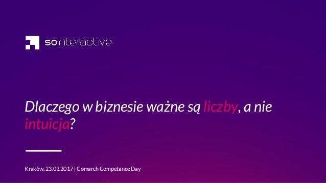 Dlaczego w biznesie ważne są liczby, a nie intuicja? Kraków, 23.03.2017   Comarch Competance Day