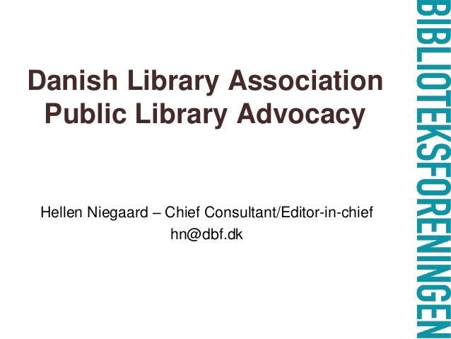Danish Library Association Public Library Advocacy Hellen Niegaard – Chief Consultant/Editor-in-chief hn@dbf.dk