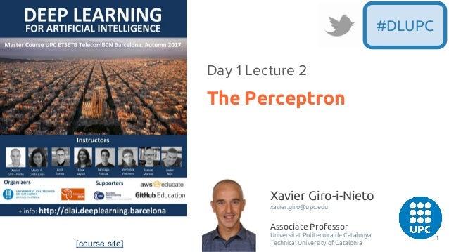 #DLUPC The Perceptron Day 1 Lecture 2 [course site] Xavier Giro-i-Nieto xavier.giro@upc.edu Associate Professor Universita...