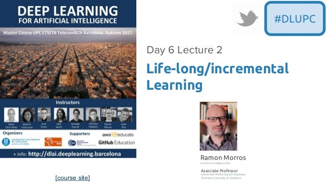 [course site] #DLUPC Life-long/incremental Learning Day 6 Lecture 2 Ramon Morros ramon.morros@upc.edu Associate Professor ...