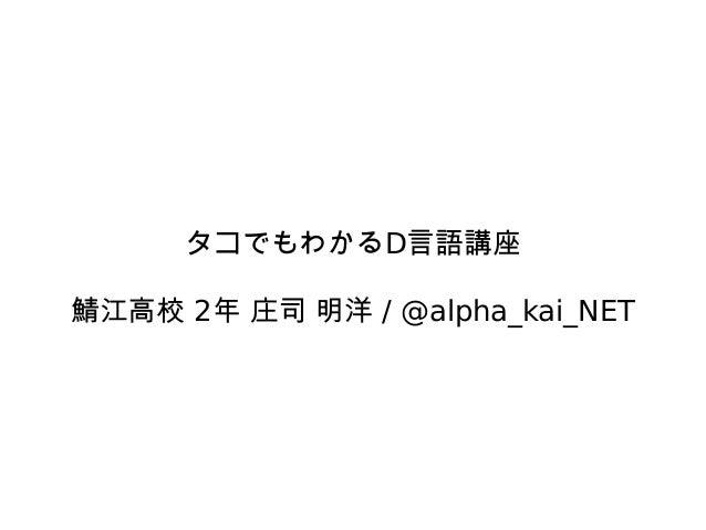 タコでもわかるD言語講座  鯖江高校 2年 庄司 明洋 / @alpha_kai_NET