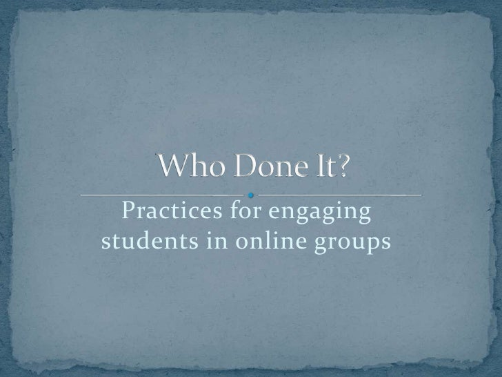 Practices for engaging students in online groups<br />Who Done It?<br />