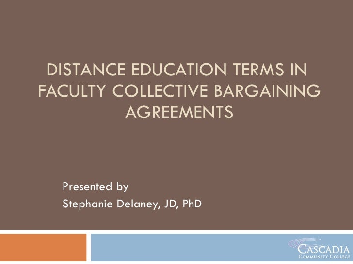 DISTANCE EDUCATION TERMS IN  FACULTY COLLECTIVE BARGAINING AGREEMENTS Presented by  Stephanie Delaney, JD, PhD