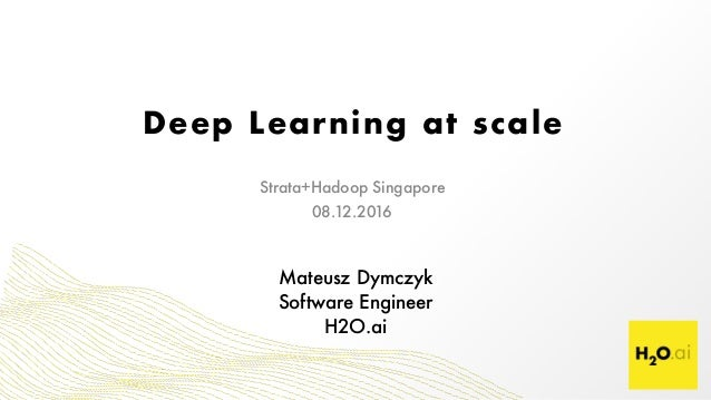 Deep Learning at scale Mateusz Dymczyk