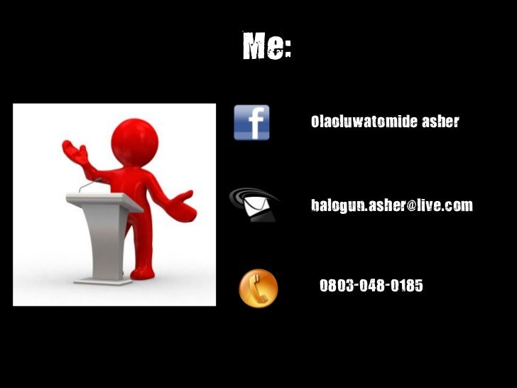 Me:      Olaoluwatomide asher      balogun.asher@live.com       0803-048-0185