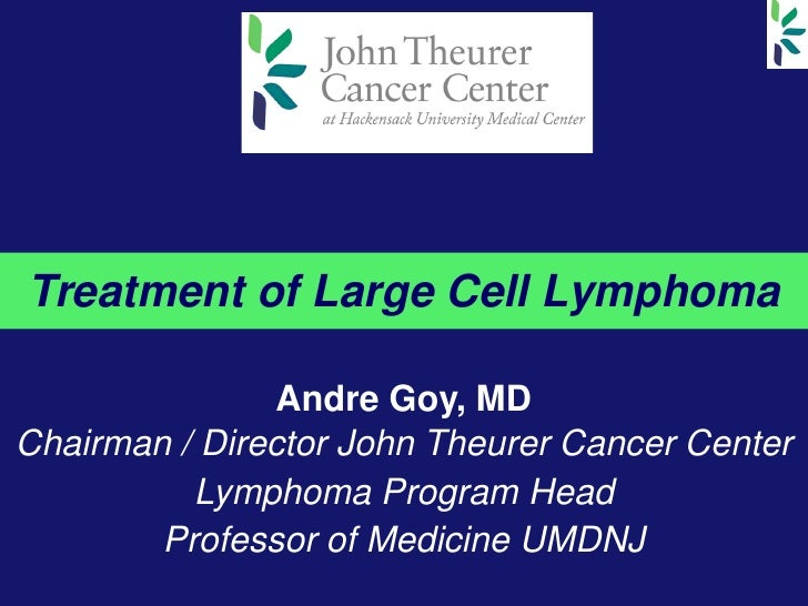 Treatment of Large Cell Lymphoma                Andre Goy, MDChairman / Director John Theurer Cancer Center          Lymph...