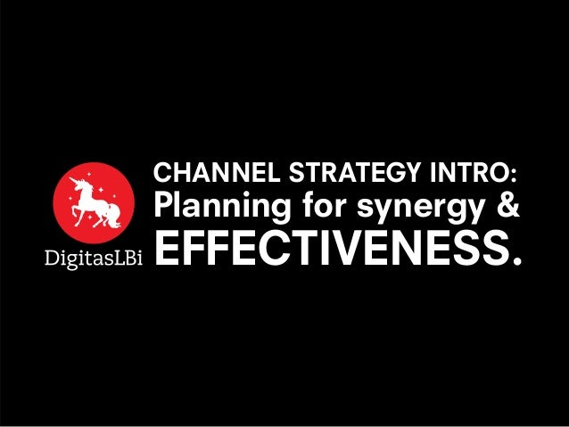 CHANNEL STRATEGY INTRO: Planning for synergy & EFFECTIVENESS.