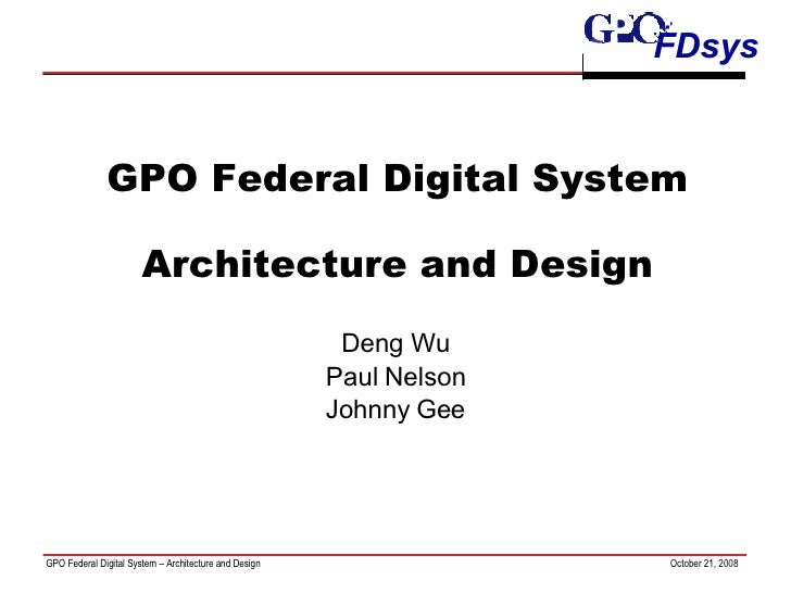 GPO Federal Digital System Architecture and Design Deng Wu Paul Nelson Johnny Gee