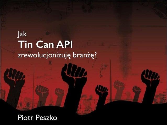 Jak  Tin Can API  zrewolucjonizuję branżę?  ! ! ! ! ! !  Piotr Peszko