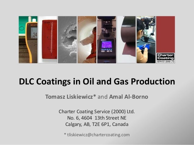 DLC Coatings in Oil and Gas Production Tomasz Liskiewicz* and Amal Al-Borno Charter Coating Service (2000) Ltd. No. 6, 460...