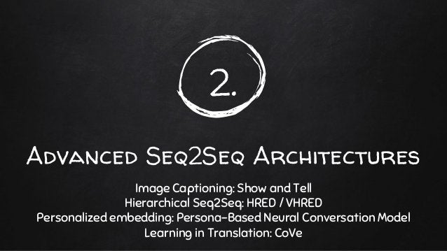 2. Advanced Seq2Seq Architectures Image Captioning: Show and Tell Hierarchical Seq2Seq: HRED / VHRED Personalized embeddin...