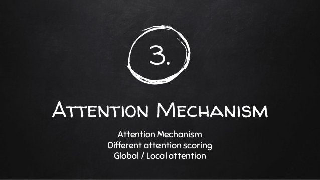 3. Attention Mechanism Attention Mechanism Different attention scoring Global / Local attention