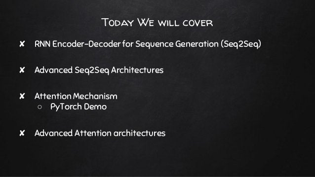 Today We will cover ✘ RNN Encoder-Decoder for Sequence Generation (Seq2Seq) ✘ Advanced Seq2Seq Architectures ✘ Attention M...