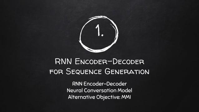 1. RNN Encoder-Decoder for Sequence Generation RNN Encoder-Decoder Neural Conversation Model Alternative Objective: MMI